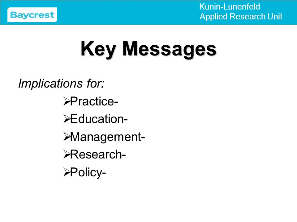 Kunin-Lunenfeld Applied Research Unit Key Messages Implications for:  Practice-  Education-  Management-  Research-  Policy-