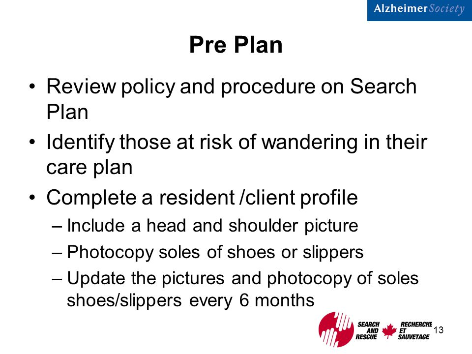 13 Pre Plan Review policy and procedure on Search Plan Identify those at risk of wandering in their care plan Complete a resident /client profile –Include a head and shoulder picture –Photocopy soles of shoes or slippers –Update the pictures and photocopy of soles shoes/slippers every 6 months