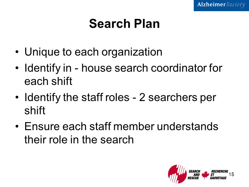 15 Search Plan Unique to each organization Identify in - house search coordinator for each shift Identify the staff roles - 2 searchers per shift Ensure each staff member understands their role in the search