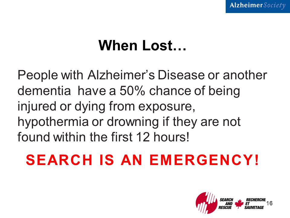16 When Lost… People with Alzheimer's Disease or another dementia have a 50% chance of being injured or dying from exposure, hypothermia or drowning if they are not found within the first 12 hours.