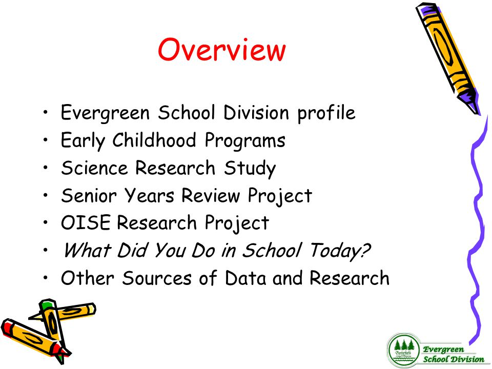 Overview Evergreen School Division profile Early Childhood Programs Science Research Study Senior Years Review Project OISE Research Project What Did