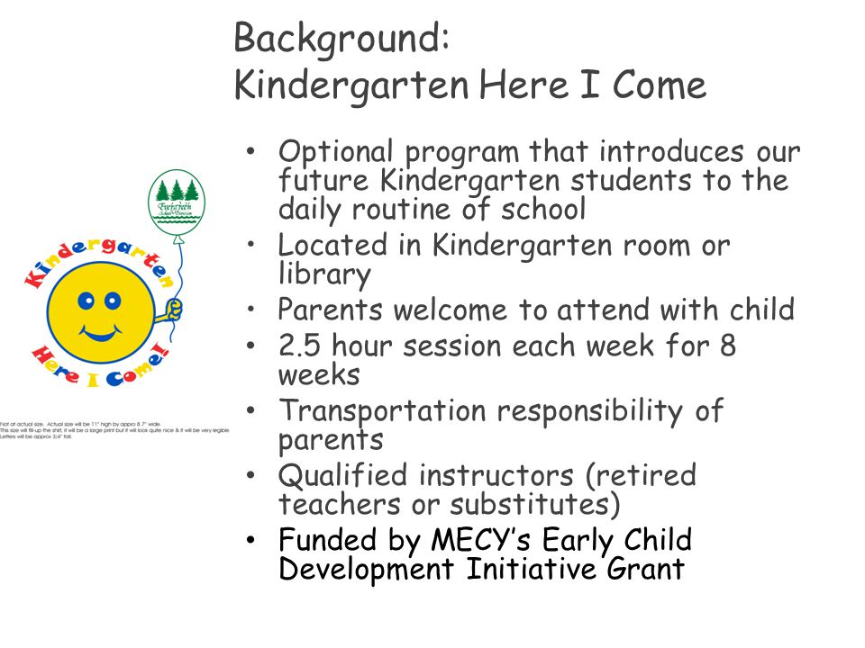 Background: Kindergarten Here I Come Optional program that introduces our future Kindergarten students to the daily routine of school Located in Kinde