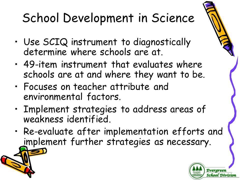 School Development in Science Use SCIQ instrument to diagnostically determine where schools are at. 49-item instrument that evaluates where schools ar