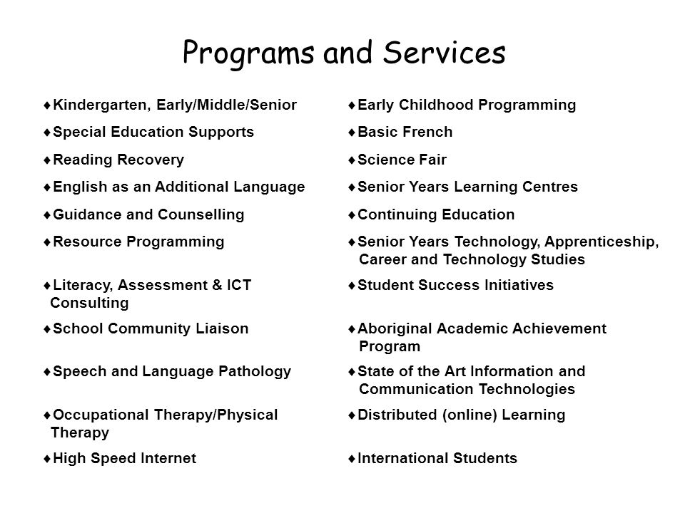 Programs and Services  Kindergarten, Early/Middle/Senior  Early Childhood Programming  Special Education Supports  Basic French  Reading Recovery