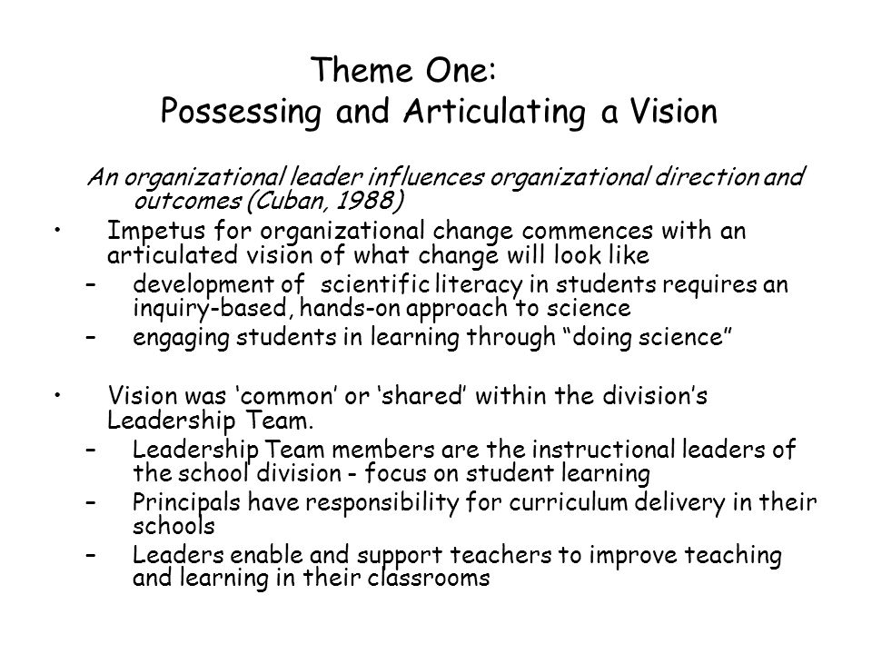 Theme One: Possessing and Articulating a Vision An organizational leader influences organizational direction and outcomes (Cuban, 1988) Impetus for or
