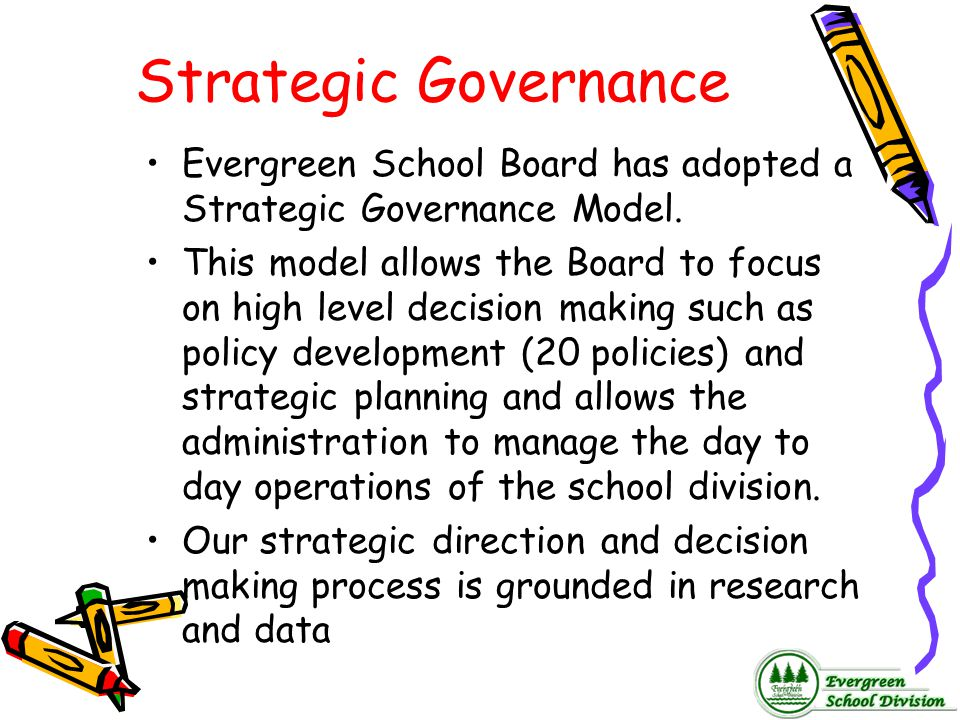 Strategic Governance Evergreen School Board has adopted a Strategic Governance Model. This model allows the Board to focus on high level decision maki