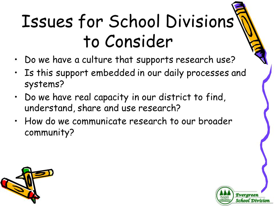 Issues for School Divisions to Consider Do we have a culture that supports research use? Is this support embedded in our daily processes and systems?
