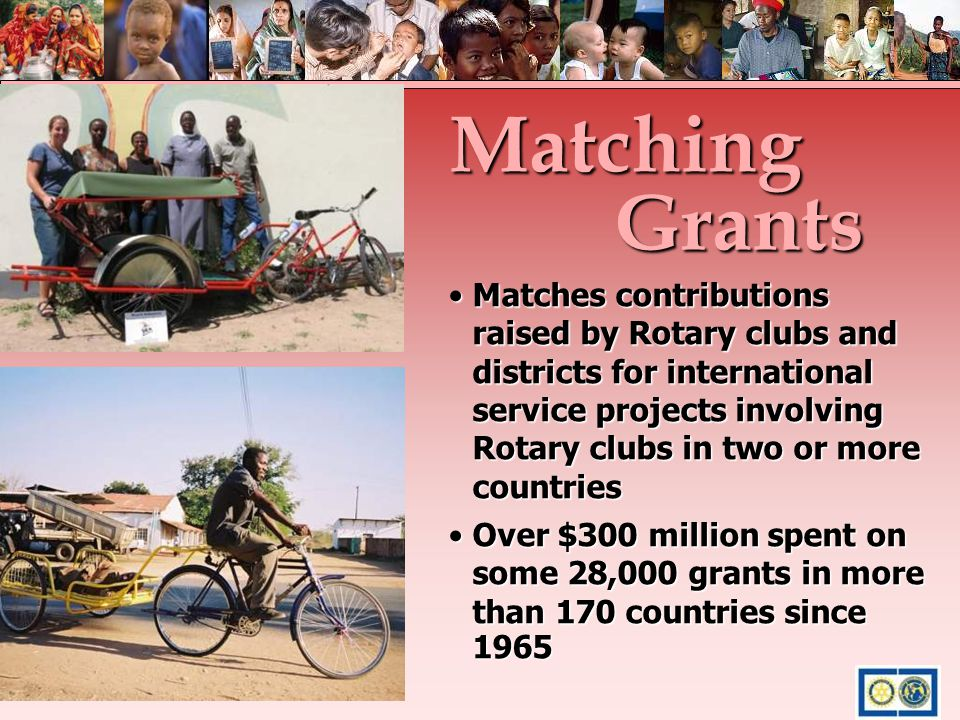 Matches contributions raised by Rotary clubs and districts for international service projects involving Rotary clubs in two or more countriesMatches c