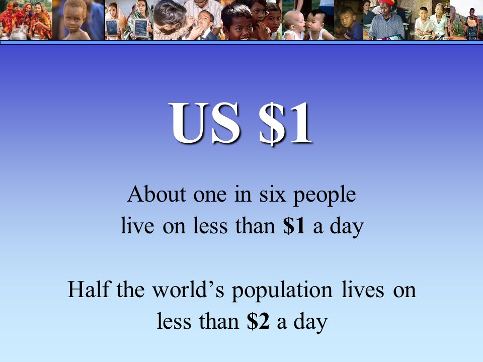 US $1 About one in six people live on less than $1 a day Half the world's population lives on less than $2 a day