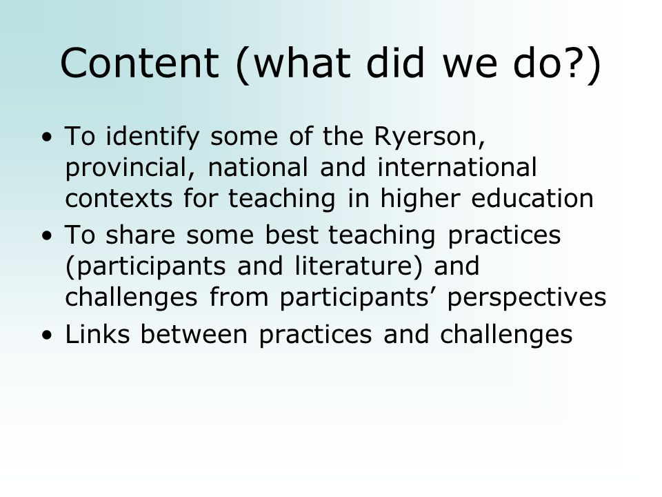Content (what did we do ) To identify some of the Ryerson, provincial, national and international contexts for teaching in higher education To share some best teaching practices (participants and literature) and challenges from participants' perspectives Links between practices and challenges