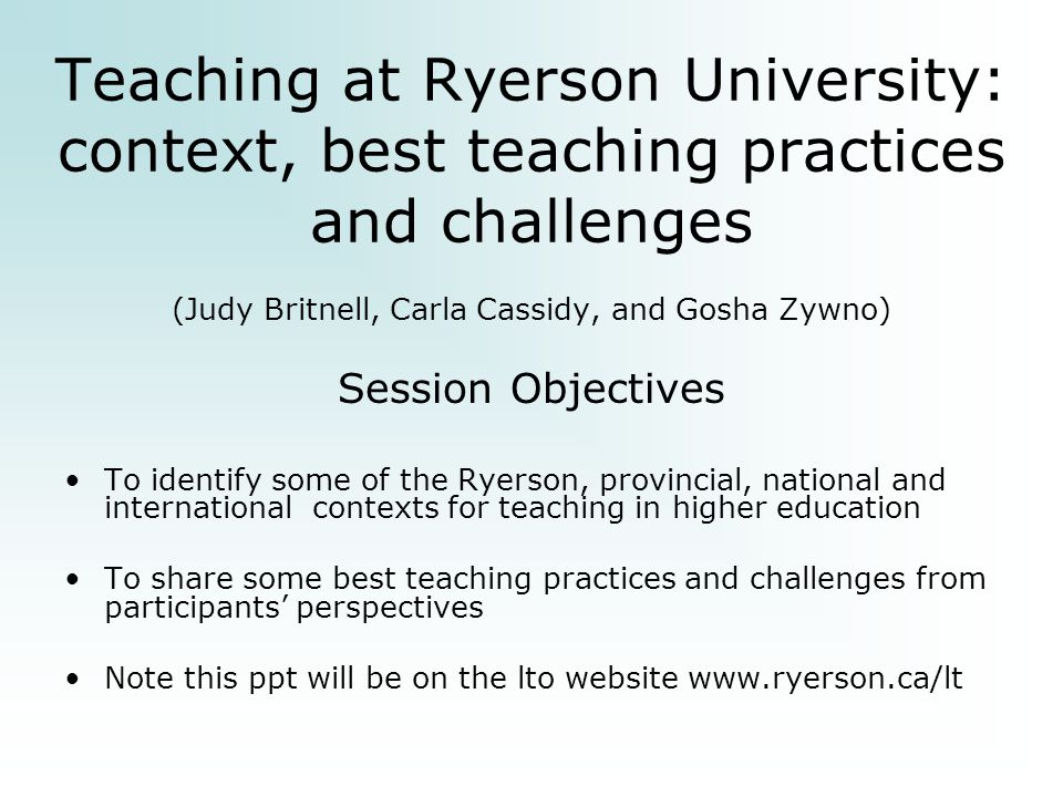 Teaching at Ryerson University: context, best teaching practices and challenges (Judy Britnell, Carla Cassidy, and Gosha Zywno) Session Objectives To identify some of the Ryerson, provincial, national and international contexts for teaching in higher education To share some best teaching practices and challenges from participants' perspectives Note this ppt will be on the lto website