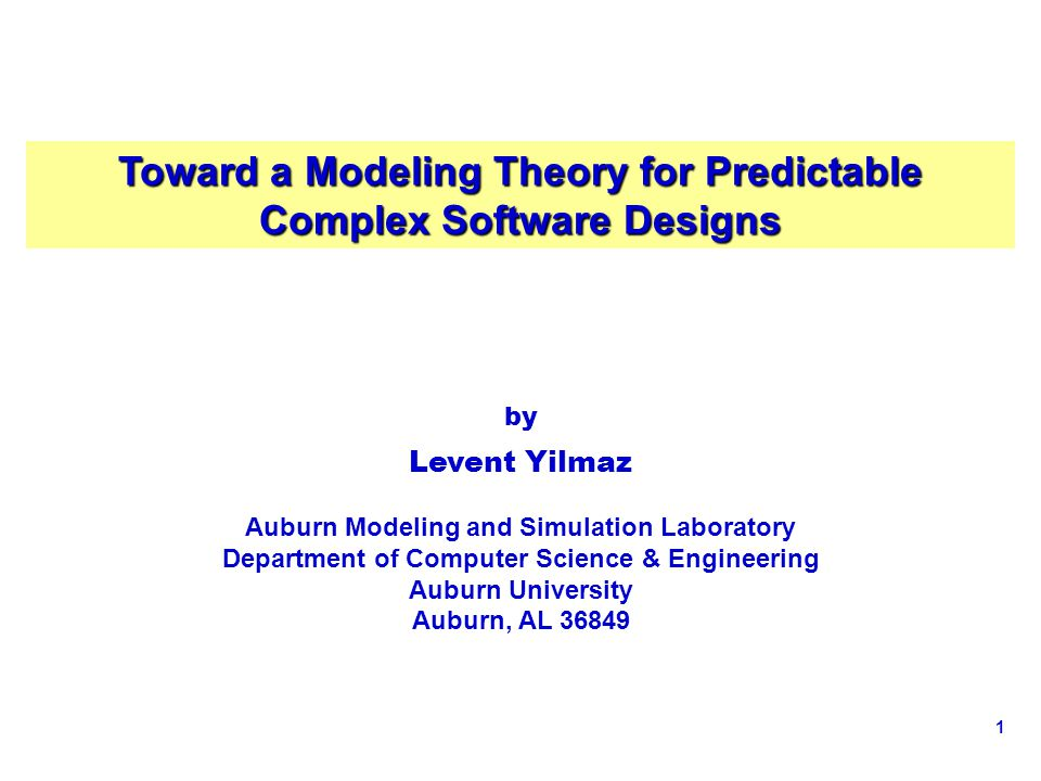 1 Toward a Modeling Theory for Predictable Complex Software Designs by Levent Yilmaz Auburn Modeling and Simulation Laboratory Department of Computer Science & Engineering Auburn University Auburn, AL 36849