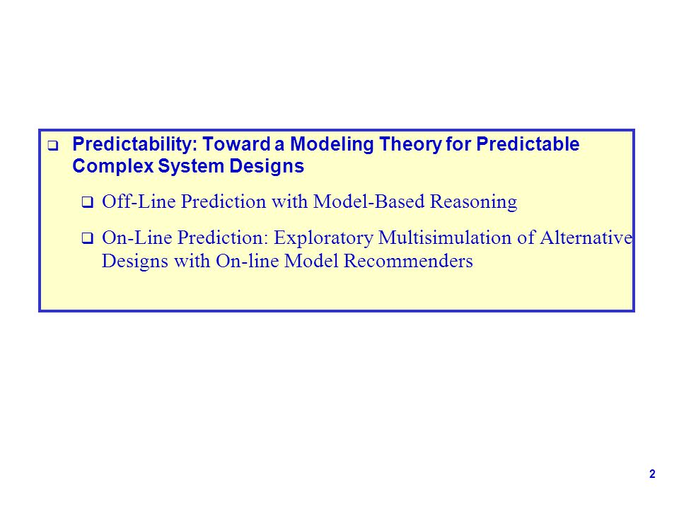 2  Predictability: Toward a Modeling Theory for Predictable Complex System Designs  Off-Line Prediction with Model-Based Reasoning  On-Line Prediction: Exploratory Multisimulation of Alternative Designs with On-line Model Recommenders