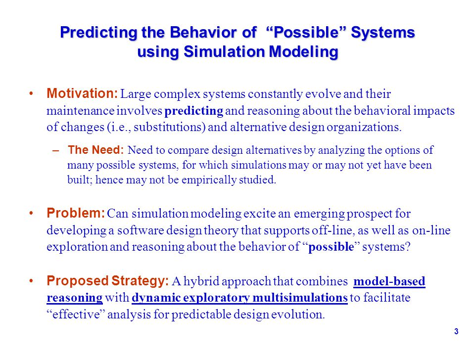 3 Predicting the Behavior of Possible Systems using Simulation Modeling Motivation: Large complex systems constantly evolve and their maintenance involves predicting and reasoning about the behavioral impacts of changes (i.e., substitutions) and alternative design organizations.
