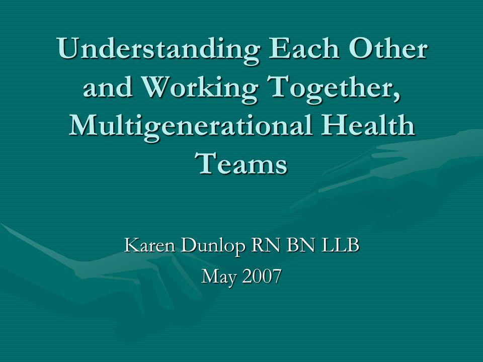 Understanding Each Other and Working Together, Multigenerational Health Teams Karen Dunlop RN BN LLB May 2007