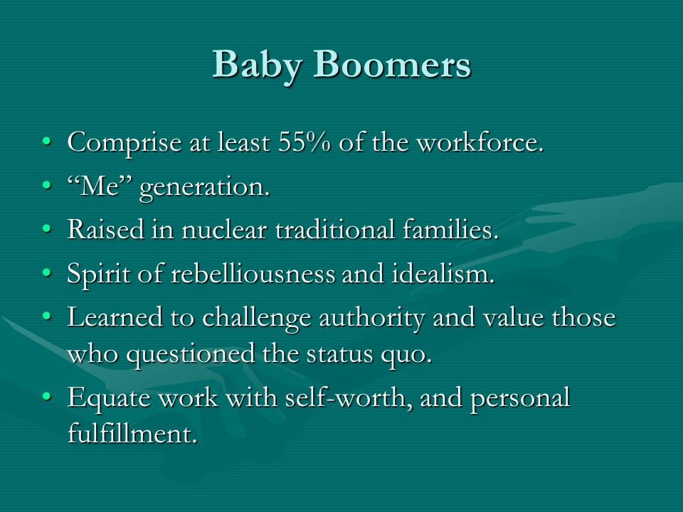 """Baby Boomers Comprise at least 55% of the workforce.Comprise at least 55% of the workforce. """"Me"""" generation.""""Me"""" generation. Raised in nuclear traditi"""