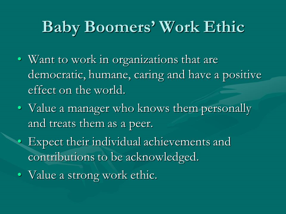 Baby Boomers' Work Ethic Want to work in organizations that are democratic, humane, caring and have a positive effect on the world.Want to work in org