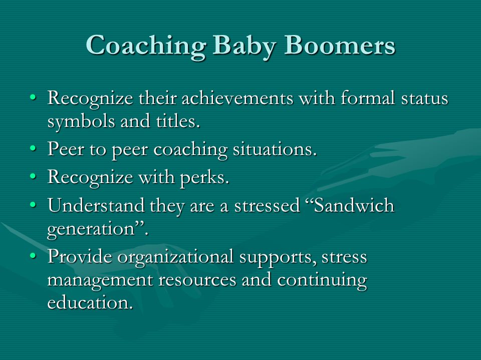 Coaching Baby Boomers Recognize their achievements with formal status symbols and titles.Recognize their achievements with formal status symbols and t
