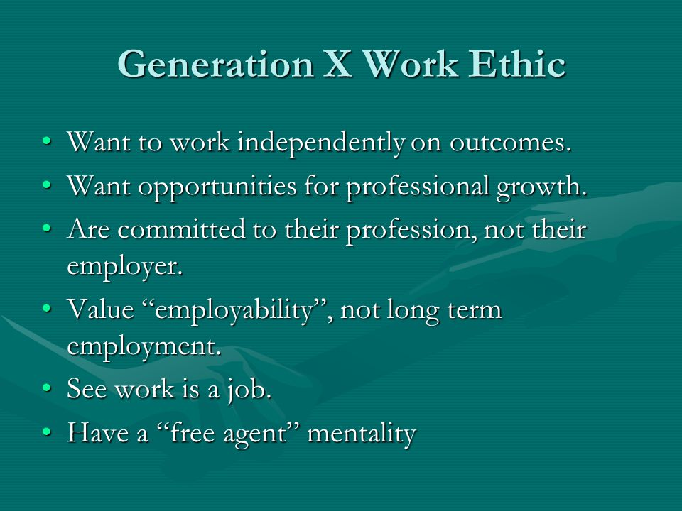 Generation X Work Ethic Want to work independently on outcomes.Want to work independently on outcomes. Want opportunities for professional growth.Want