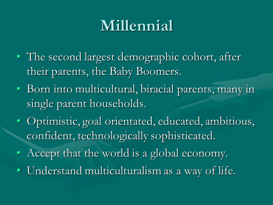 Millennial The second largest demographic cohort, after their parents, the Baby Boomers.The second largest demographic cohort, after their parents, th