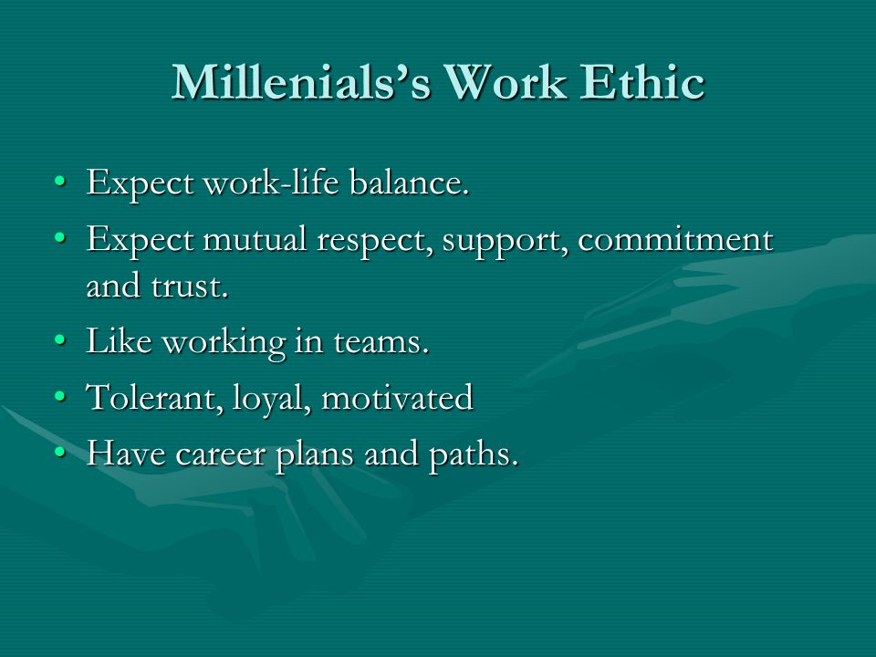 Millenials's Work Ethic Expect work-life balance.Expect work-life balance. Expect mutual respect, support, commitment and trust.Expect mutual respect,