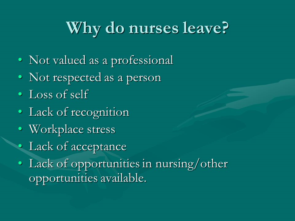 Why do nurses leave? Not valued as a professionalNot valued as a professional Not respected as a personNot respected as a person Loss of selfLoss of s