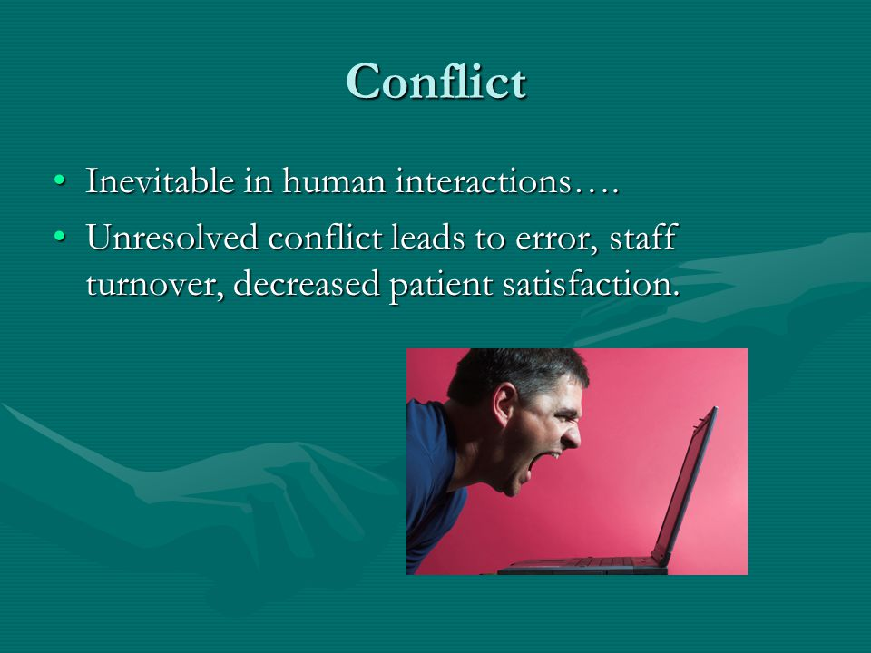 Conflict Inevitable in human interactions….Inevitable in human interactions…. Unresolved conflict leads to error, staff turnover, decreased patient sa