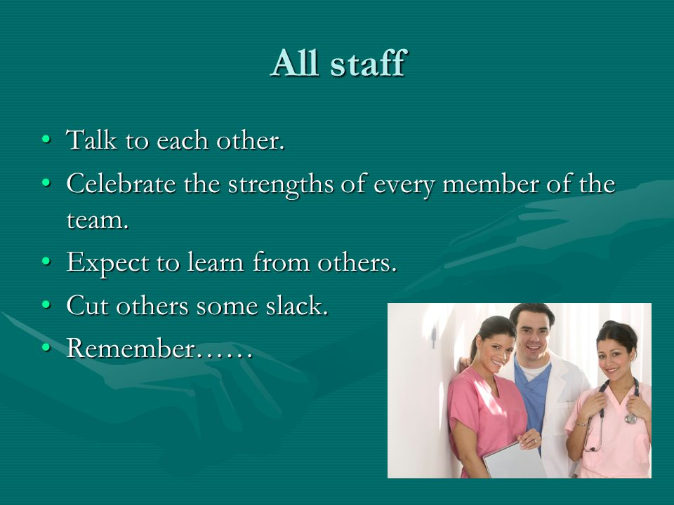All staff Talk to each other.Talk to each other. Celebrate the strengths of every member of the team.Celebrate the strengths of every member of the te