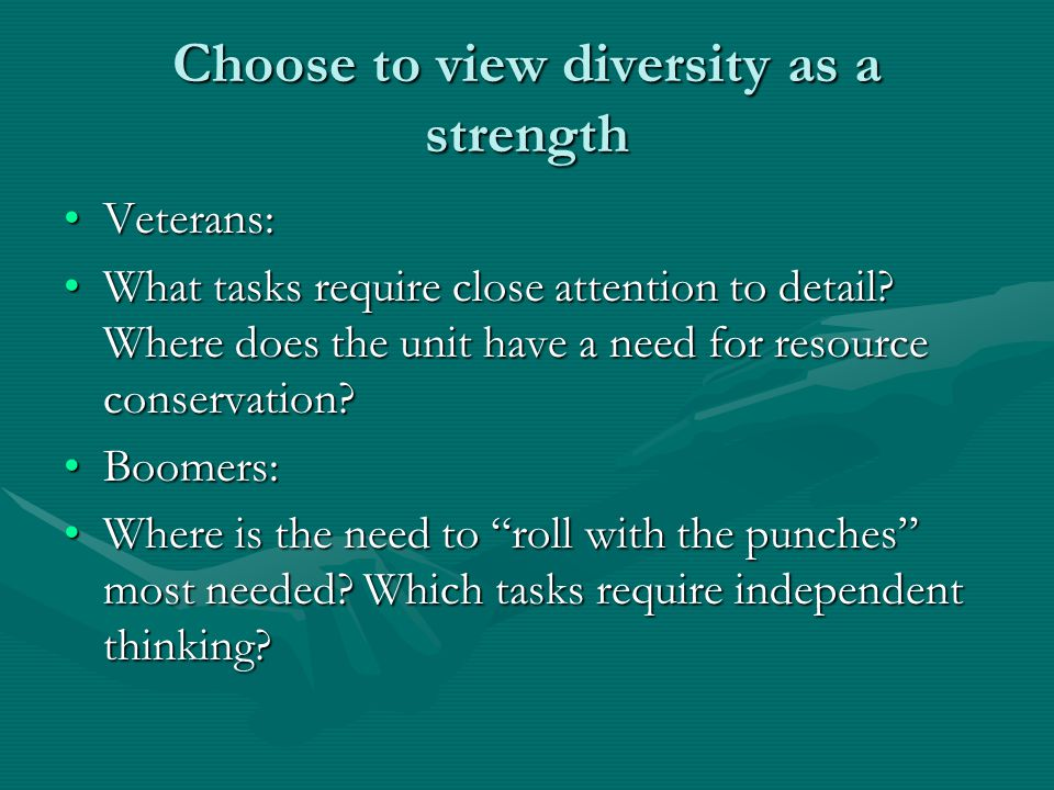 Choose to view diversity as a strength Veterans:Veterans: What tasks require close attention to detail? Where does the unit have a need for resource c