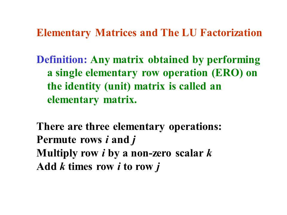 Elementary Matrices and The LU Factorization Definition: Any matrix obtained by performing a single elementary row operation (ERO) on the identity (unit) matrix is called an elementary matrix.