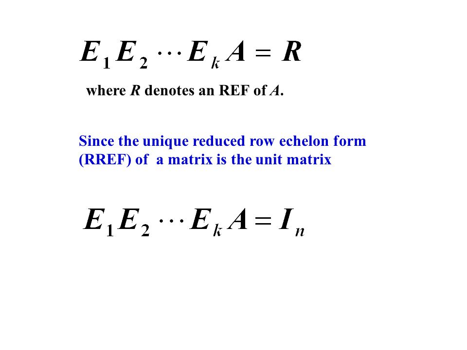 where R denotes an REF of A. Since the unique reduced row echelon form (RREF) of a matrix is the unit matrix