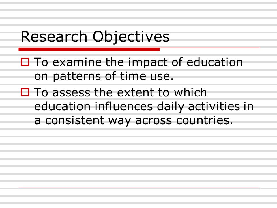 Research Objectives  To examine the impact of education on patterns of time use.