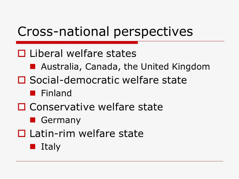 Cross-national perspectives  Liberal welfare states Australia, Canada, the United Kingdom  Social-democratic welfare state Finland  Conservative welfare state Germany  Latin-rim welfare state Italy