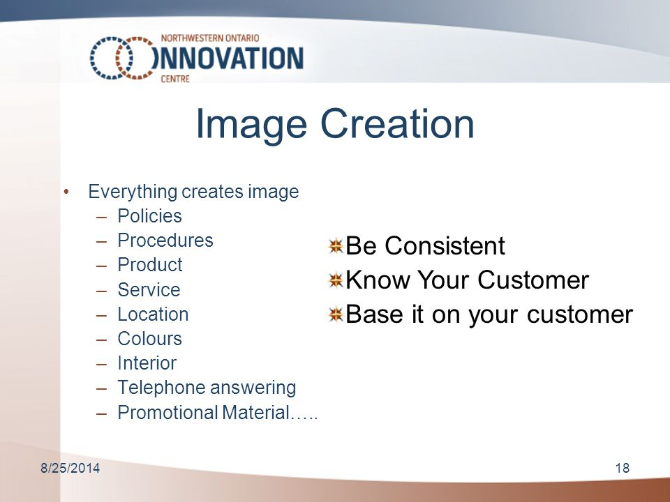 8/25/201418 Image Creation Everything creates image –Policies –Procedures –Product –Service –Location –Colours –Interior –Telephone answering –Promotional Material…..
