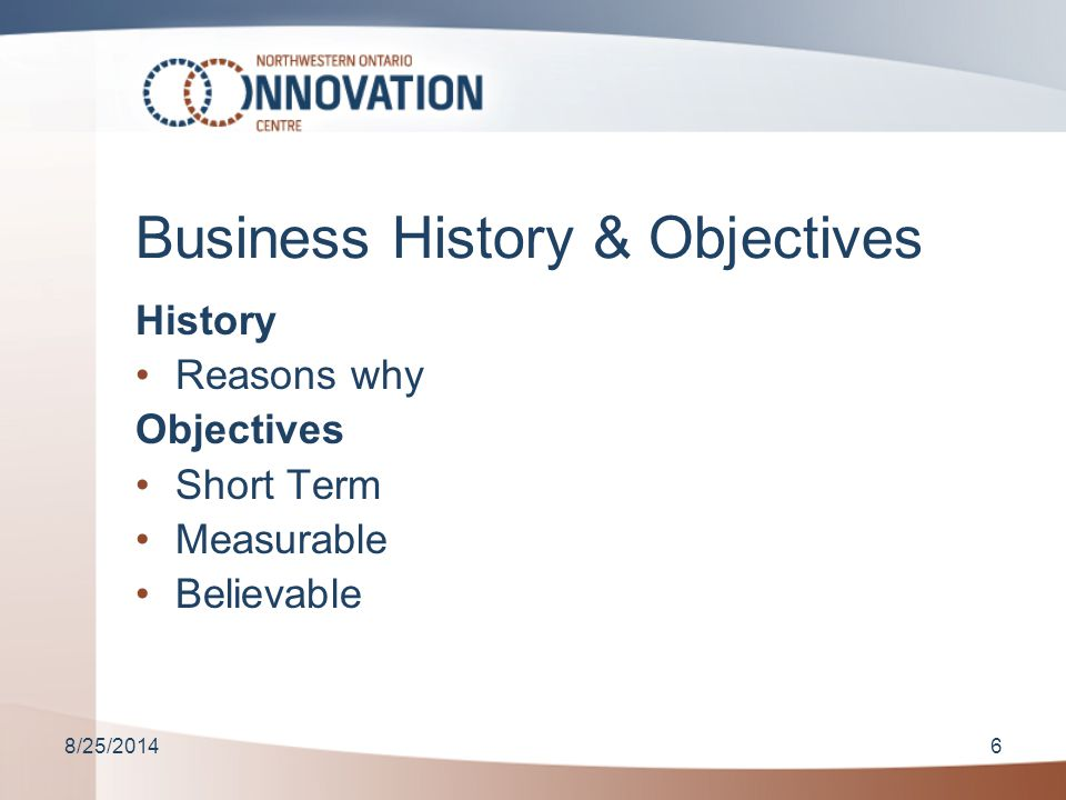 8/25/20146 Business History & Objectives History Reasons why Objectives Short Term Measurable Believable