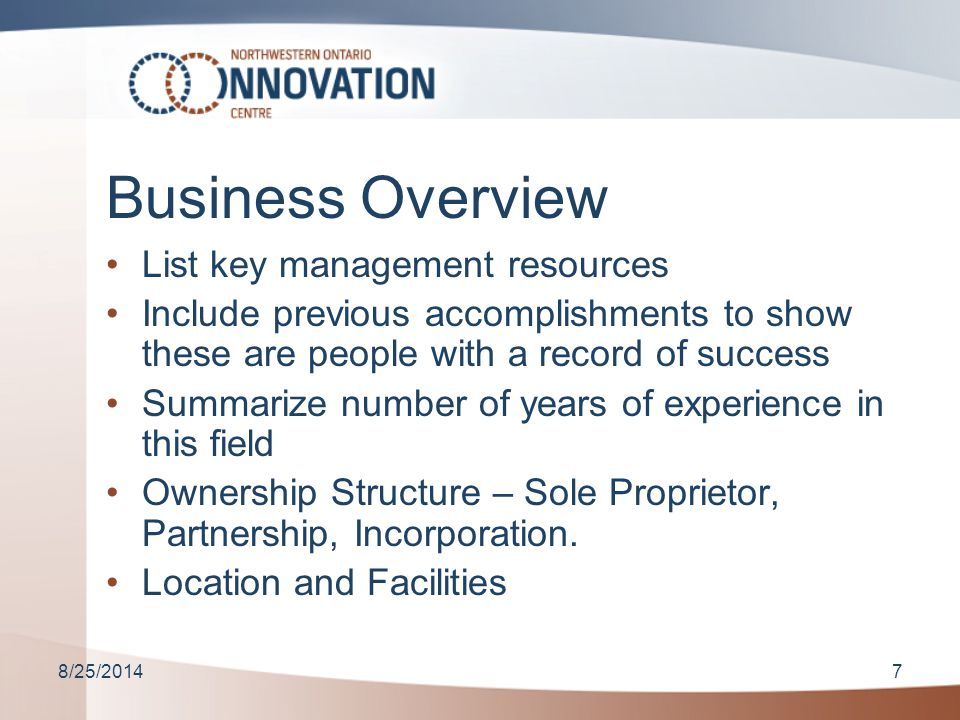 8/25/20147 Business Overview List key management resources Include previous accomplishments to show these are people with a record of success Summarize number of years of experience in this field Ownership Structure – Sole Proprietor, Partnership, Incorporation.