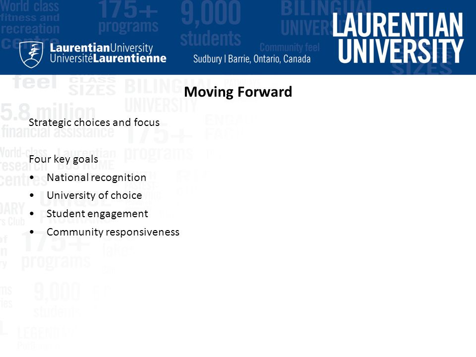 Moving Forward Strategic choices and focus Four key goals National recognition University of choice Student engagement Community responsiveness