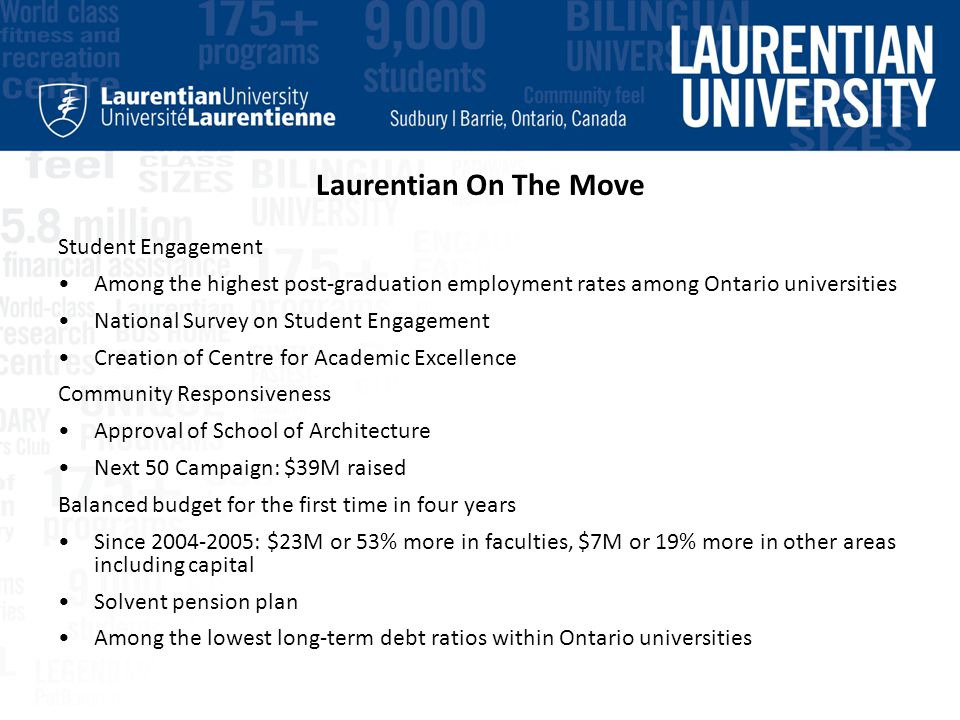 Laurentian On The Move Student Engagement Among the highest post-graduation employment rates among Ontario universities National Survey on Student Engagement Creation of Centre for Academic Excellence Community Responsiveness Approval of School of Architecture Next 50 Campaign: $39M raised Balanced budget for the first time in four years Since 2004-2005: $23M or 53% more in faculties, $7M or 19% more in other areas including capital Solvent pension plan Among the lowest long-term debt ratios within Ontario universities