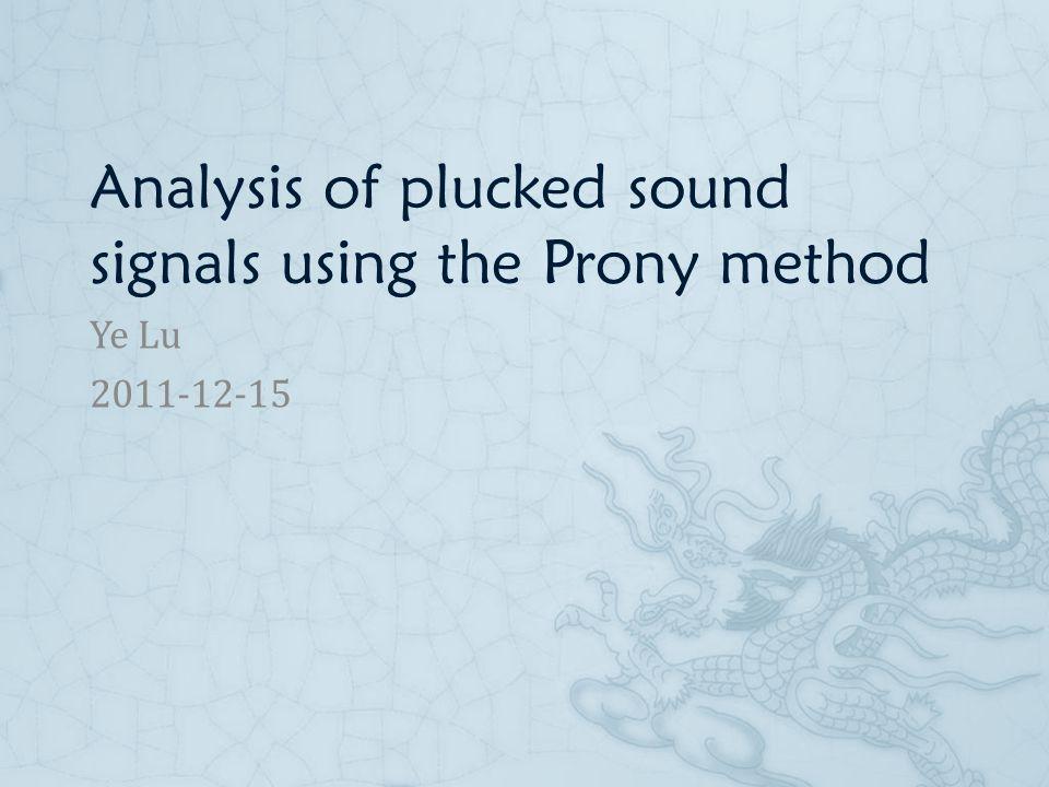 Analysis of plucked sound signals using the Prony method Ye Lu 2011-12-15