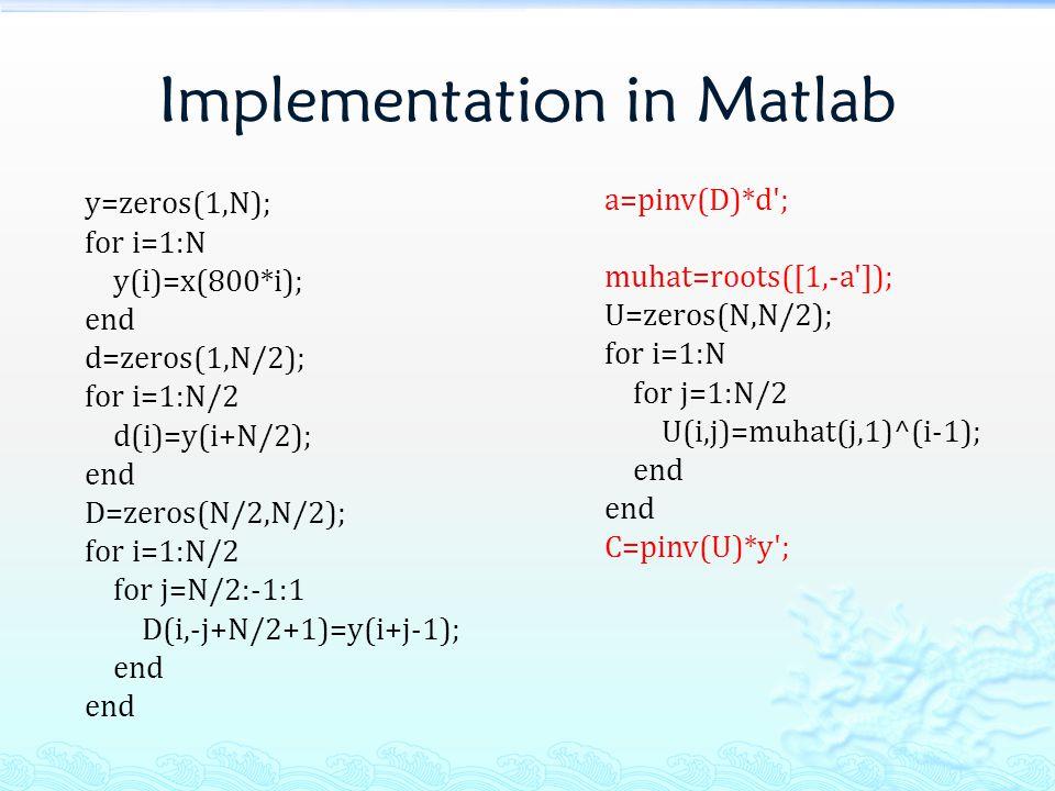 Implementation in Matlab y=zeros(1,N); for i=1:N y(i)=x(800*i); end d=zeros(1,N/2); for i=1:N/2 d(i)=y(i+N/2); end D=zeros(N/2,N/2); for i=1:N/2 for j=N/2:-1:1 D(i,-j+N/2+1)=y(i+j-1); end a=pinv(D)*d ; muhat=roots([1,-a ]); U=zeros(N,N/2); for i=1:N for j=1:N/2 U(i,j)=muhat(j,1)^(i-1); end C=pinv(U)*y ;