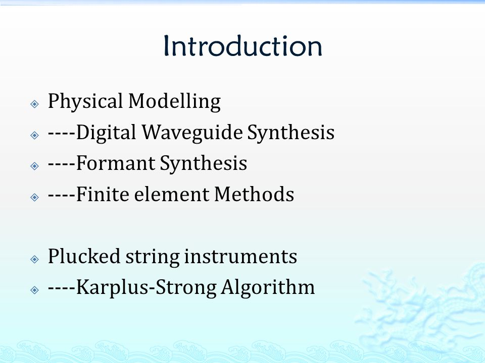 Introduction  Physical Modelling  ----Digital Waveguide Synthesis  ----Formant Synthesis  ----Finite element Methods  Plucked string instruments  ----Karplus-Strong Algorithm
