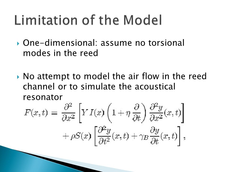  One-dimensional: assume no torsional modes in the reed  No attempt to model the air flow in the reed channel or to simulate the acoustical resonator
