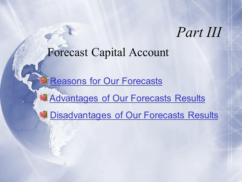 Part III Forecast Capital Account Reasons for Our Forecasts Advantages of Our Forecasts Results Disadvantages of Our Forecasts Results