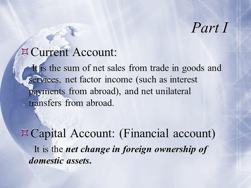 Part I  Current Account: It is the sum of net sales from trade in goods and services, net factor income (such as interest payments from abroad), and net unilateral transfers from abroad.