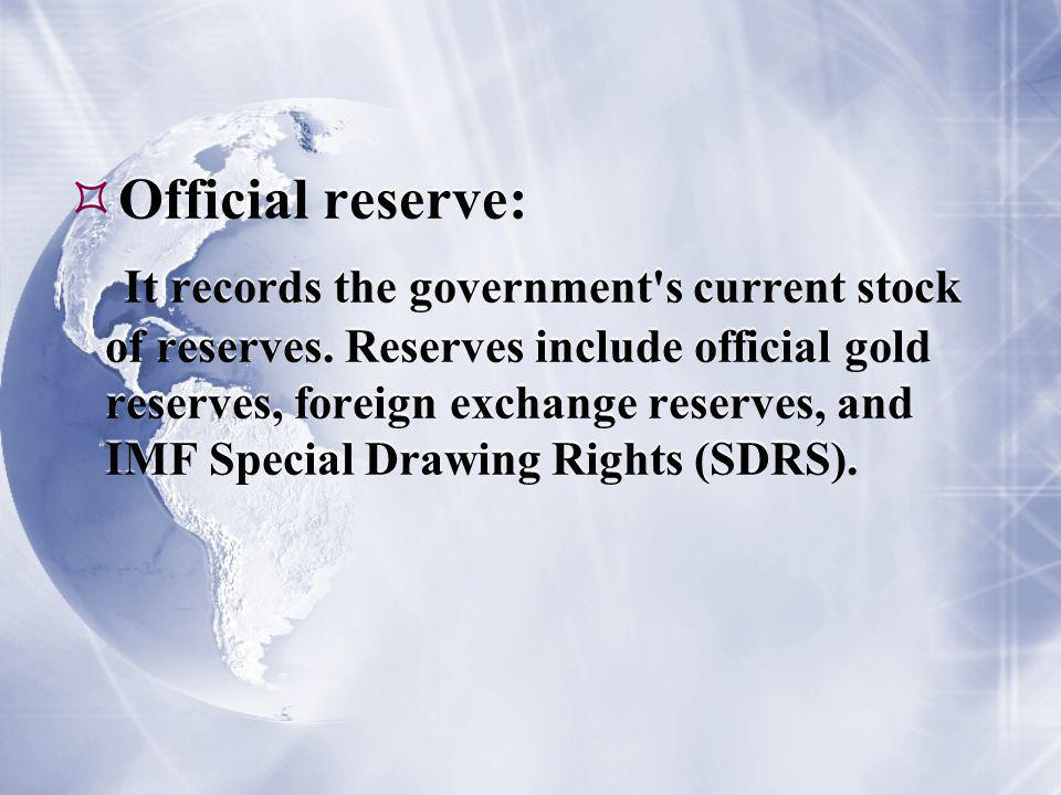  Official reserve: It records the government s current stock of reserves.