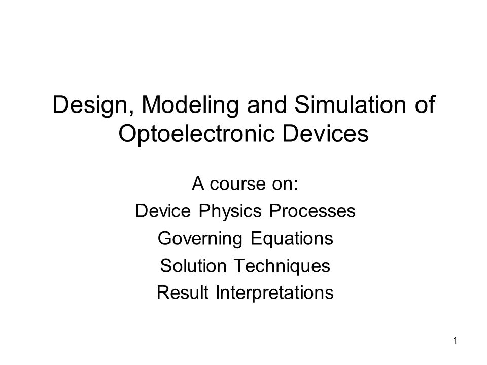 1 Design, Modeling and Simulation of Optoelectronic Devices A course on: Device Physics Processes Governing Equations Solution Techniques Result Interpretations
