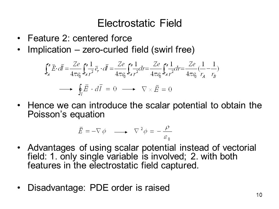 10 Electrostatic Field Feature 2: centered force Implication – zero-curled field (swirl free) Hence we can introduce the scalar potential to obtain the Poisson's equation Advantages of using scalar potential instead of vectorial field: 1.
