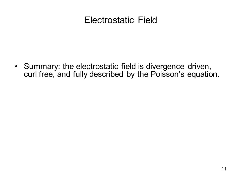 11 Electrostatic Field Summary: the electrostatic field is divergence driven, curl free, and fully described by the Poisson's equation.