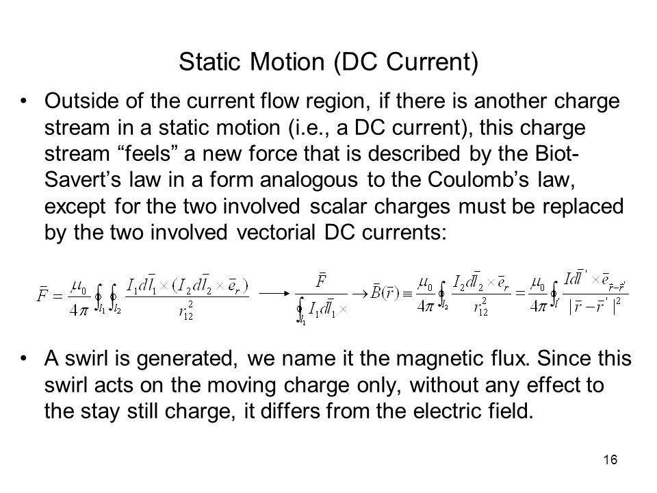 16 Static Motion (DC Current) Outside of the current flow region, if there is another charge stream in a static motion (i.e., a DC current), this charge stream feels a new force that is described by the Biot- Savert's law in a form analogous to the Coulomb's law, except for the two involved scalar charges must be replaced by the two involved vectorial DC currents: A swirl is generated, we name it the magnetic flux.