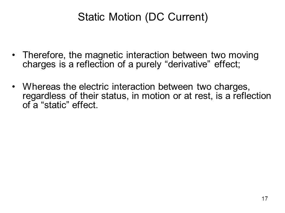 17 Static Motion (DC Current) Therefore, the magnetic interaction between two moving charges is a reflection of a purely derivative effect; Whereas the electric interaction between two charges, regardless of their status, in motion or at rest, is a reflection of a static effect.